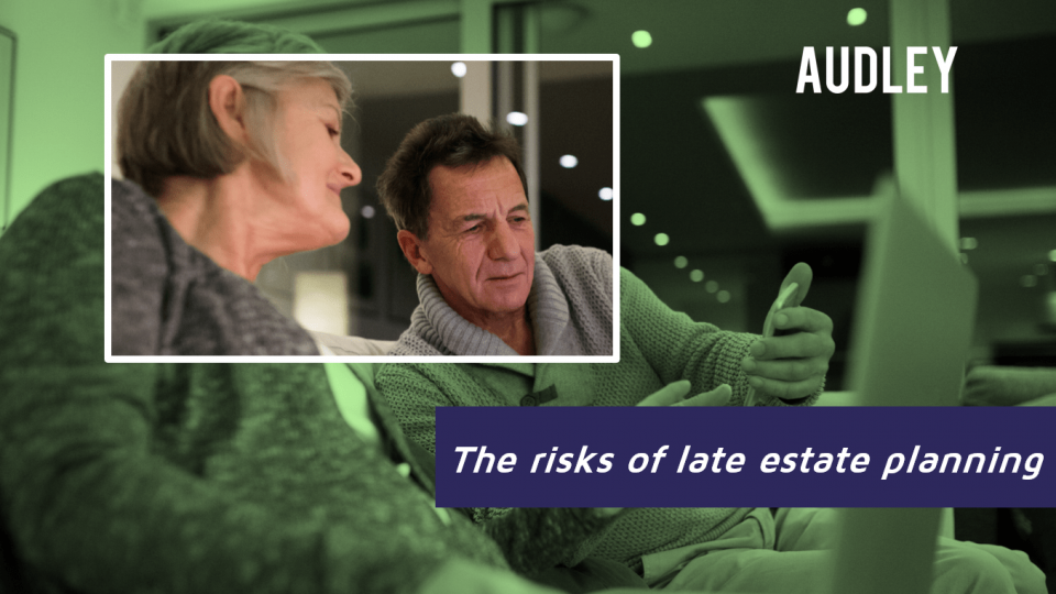 The risks of late estate planning